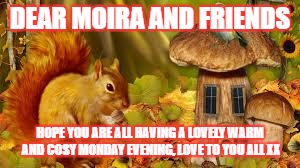 DEAR MOIRA AND FRIENDS HOPE YOU ARE ALL HAVING A LOVELY WARM AND COSY MONDAY EVENING, LOVE TO YOU ALL XX | image tagged in moira and friends | made w/ Imgflip meme maker