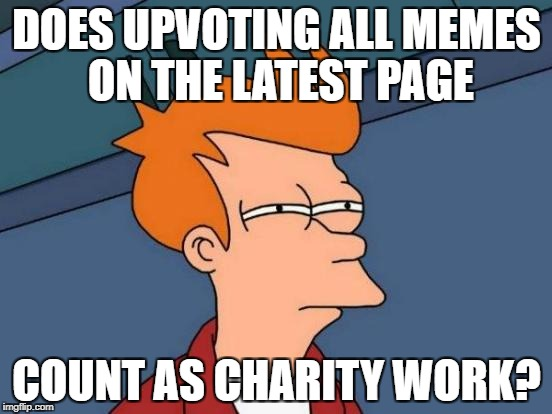 Seriously can I put it on my CV? | DOES UPVOTING ALL MEMES ON THE LATEST PAGE COUNT AS CHARITY WORK? | image tagged in memes,futurama fry | made w/ Imgflip meme maker