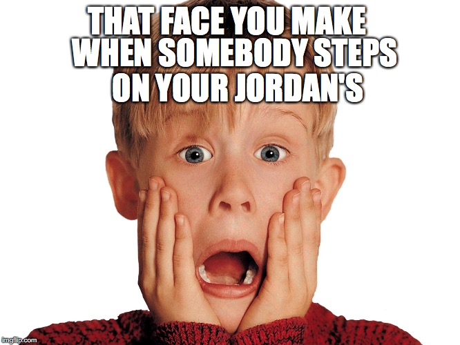 Jordan's Got Stepped On! | THAT FACE YOU MAKE WHEN SOMEBODY STEPS ON YOUR JORDAN'S | image tagged in shoes,funny,jordans,dirty shoes,ahhhhh,home alone | made w/ Imgflip meme maker