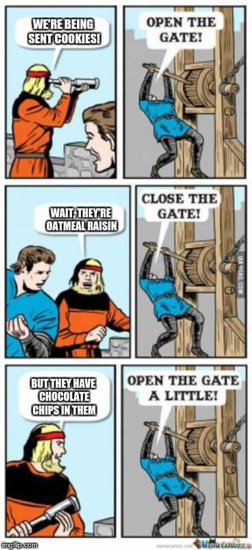 If I See Oatmeal Raisin cookies | WE'RE BEING SENT COOKIES! WAIT, THEY'RE OATMEAL RAISIN BUT THEY HAVE CHOCOLATE CHIPS IN THEM | image tagged in open the gate a little,open the gate,memes,cookies | made w/ Imgflip meme maker