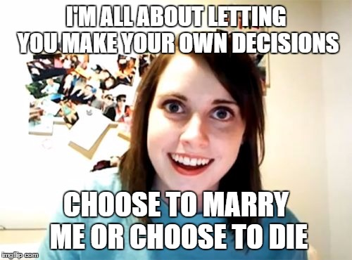 Overly Attached Girlfriend Meme | I'M ALL ABOUT LETTING YOU MAKE YOUR OWN DECISIONS CHOOSE TO MARRY ME OR CHOOSE TO DIE | image tagged in memes,overly attached girlfriend | made w/ Imgflip meme maker