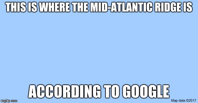 THIS IS WHERE THE MID-ATLANTIC RIDGE IS ACCORDING TO GOOGLE | image tagged in google,map,google maps,image,funny,dumb | made w/ Imgflip meme maker