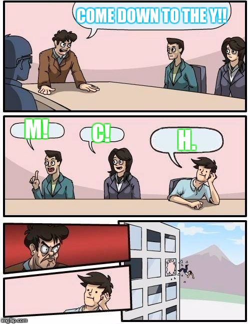 Boardroom Meeting Suggestion Meme | COME DOWN TO THE Y!! M! C! H. | image tagged in memes,boardroom meeting suggestion | made w/ Imgflip meme maker