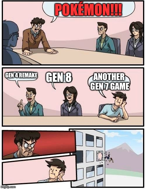 Boardroom Meeting Suggestion Meme | POKÉMON!!! GEN 4 REMAKE GEN 8 ANOTHER GEN 7 GAME | image tagged in memes,boardroom meeting suggestion | made w/ Imgflip meme maker