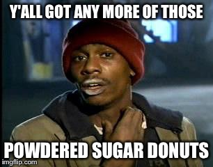 Y'all Got Any More Of That Meme | Y'ALL GOT ANY MORE OF THOSE POWDERED SUGAR DONUTS | image tagged in memes,yall got any more of | made w/ Imgflip meme maker
