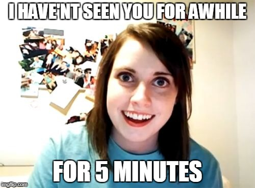 A meme event! | I HAVE'NT SEEN YOU FOR AWHILE FOR 5 MINUTES | image tagged in memes,overly attached girlfriend,overly attached girlfriend weekend | made w/ Imgflip meme maker
