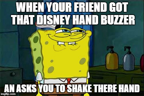 Dont You Squidward Meme | WHEN YOUR FRIEND GOT THAT DISNEY HAND BUZZER AN ASKS YOU TO SHAKE THERE HAND | image tagged in memes,dont you squidward | made w/ Imgflip meme maker