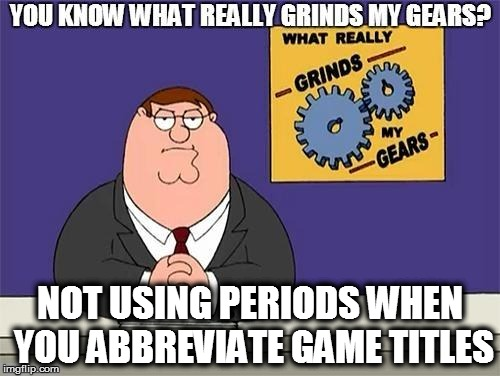 Gamers | NOT USING PERIODS WHEN YOU ABBREVIATE GAME TITLES | image tagged in funny,gaming | made w/ Imgflip meme maker