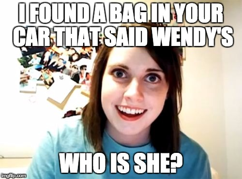 Overly Attached Girlfriend Meme | I FOUND A BAG IN YOUR CAR THAT SAID WENDY'S WHO IS SHE? | image tagged in memes,overly attached girlfriend | made w/ Imgflip meme maker