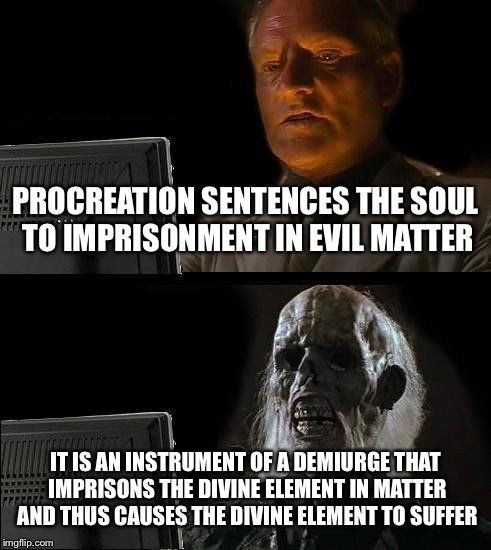 Ill Just Wait Here Meme | PROCREATION SENTENCES THE SOUL TO IMPRISONMENT IN EVIL MATTER IT IS AN INSTRUMENT OF A DEMIURGE THAT IMPRISONS THE DIVINE ELEMENT IN MATTER  | image tagged in memes,ill just wait here | made w/ Imgflip meme maker