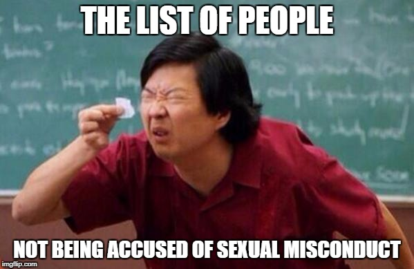 Small List | THE LIST OF PEOPLE NOT BEING ACCUSED OF SEXUAL MISCONDUCT | image tagged in small list | made w/ Imgflip meme maker