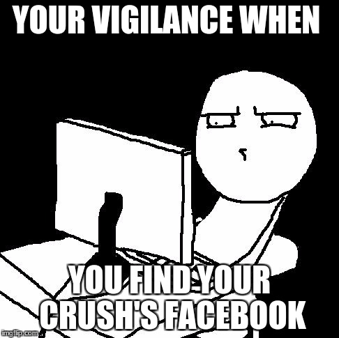 what the hell did I just watch | YOUR VIGILANCE WHEN YOU FIND YOUR CRUSH'S FACEBOOK | image tagged in what the hell did i just watch | made w/ Imgflip meme maker