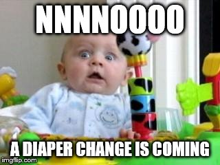 Scared Baby 2 | NNNNOOOO A DIAPER CHANGE IS COMING | image tagged in scared baby 2 | made w/ Imgflip meme maker