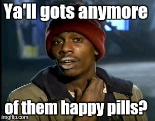Y'all Got Any More Of That Meme | Ya'll gots anymore of them happy pills? | image tagged in memes,yall got any more of | made w/ Imgflip meme maker