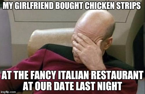 Captain Picard Facepalm Meme | MY GIRLFRIEND BOUGHT CHICKEN STRIPS AT THE FANCY ITALIAN RESTAURANT AT OUR DATE LAST NIGHT | image tagged in memes,captain picard facepalm | made w/ Imgflip meme maker