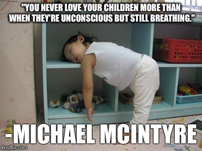 "sleep | ""YOU NEVER LOVE YOUR CHILDREN MORE THAN WHEN THEY'RE UNCONSCIOUS BUT STILL BREATHING."" -MICHAEL MCINTYRE 