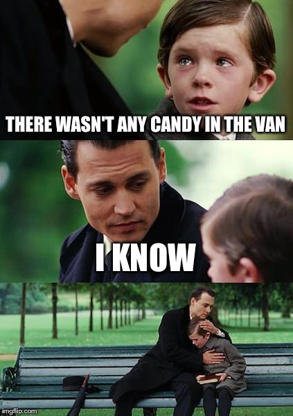 Finding Neverland Meme | THERE WASN'T ANY CANDY IN THE VAN I KNOW | image tagged in memes,finding neverland | made w/ Imgflip meme maker