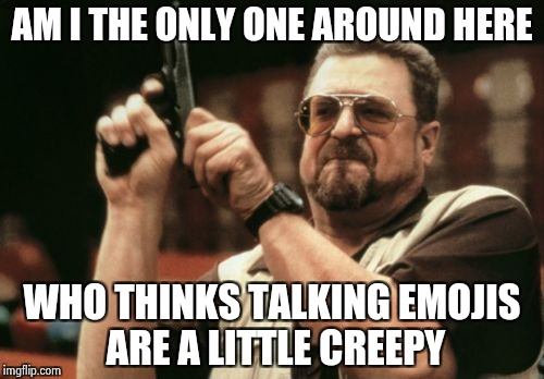 Let's not make it too weird | AM I THE ONLY ONE AROUND HERE WHO THINKS TALKING EMOJIS ARE A LITTLE CREEPY | image tagged in memes,am i the only one around here,emojis,stfu | made w/ Imgflip meme maker