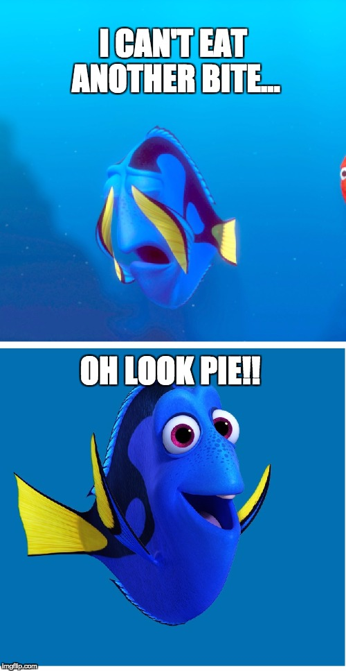 I CAN'T EAT ANOTHER BITE... OH LOOK PIE!! | image tagged in dory | made w/ Imgflip meme maker