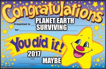 Happy Star Congratulations | PLANET EARTH SURVIVING 2017 MAYBE | image tagged in memes,happy star congratulations | made w/ Imgflip meme maker