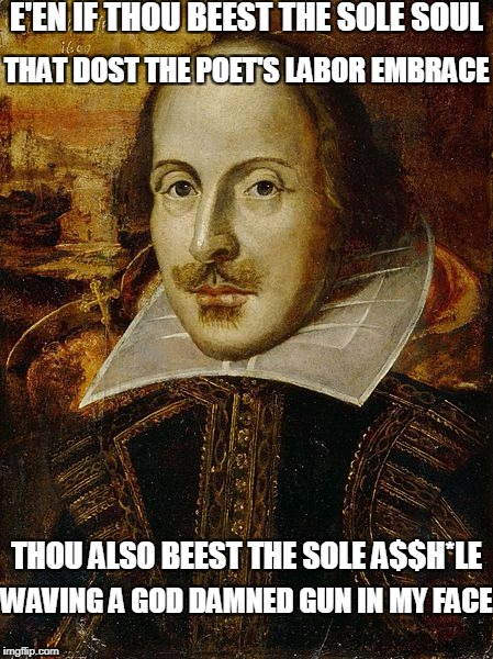 E'EN IF THOU BEEST THE SOLE SOUL WAVING A GO***AMNED GUN IN MY FACE THAT DOST THE POET'S LABOR EMBRACE THOU ALSO BEEST THE SOLE A$$H*LE | made w/ Imgflip meme maker
