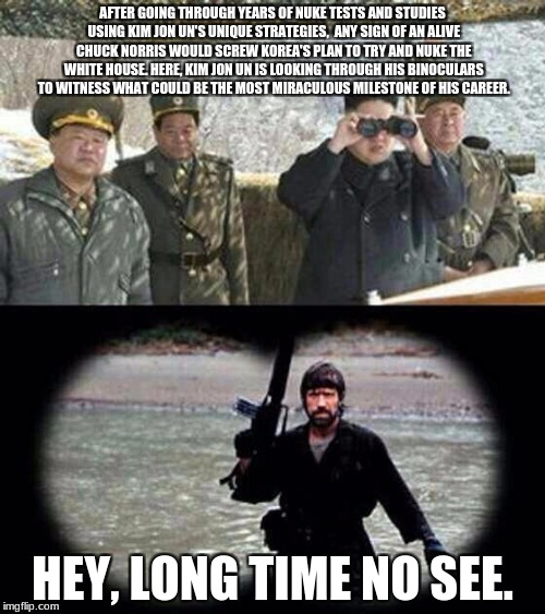 We'll See if Kim Jong Un Can Destroy Chuck Norris Once And For All. | AFTER GOING THROUGH YEARS OF NUKE TESTS AND STUDIES USING KIM JON UN'S UNIQUE STRATEGIES,  ANY SIGN OF AN ALIVE CHUCK NORRIS WOULD SCREW KOR | image tagged in chuck norris,memes,kim jong un,funny,funny memes,funny meme | made w/ Imgflip meme maker