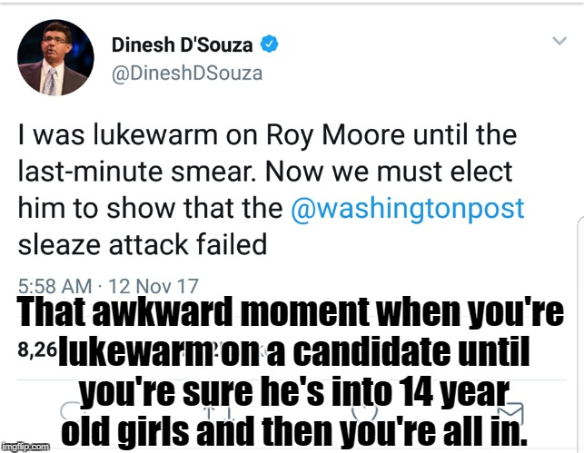 That awkward moment when you're lukewarm on a candidate until you're sure he's into 14 year old girls and then you're all in. | image tagged in gop,pedophile,roy moore,republicans,alabama | made w/ Imgflip meme maker