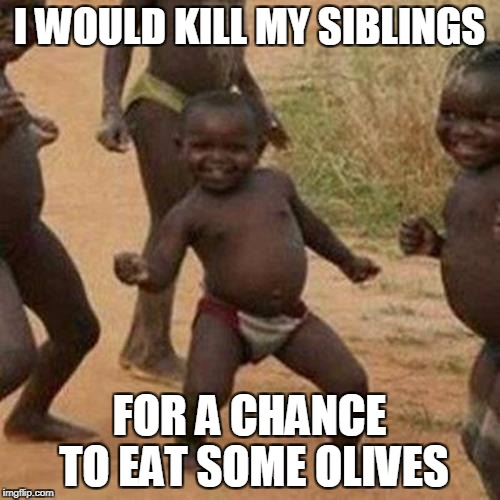 Third World Success Kid Meme | I WOULD KILL MY SIBLINGS FOR A CHANCE TO EAT SOME OLIVES | image tagged in memes,third world success kid | made w/ Imgflip meme maker