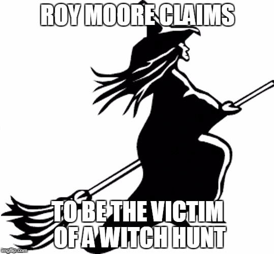 Roy Moore the Witch | ROY MOORE CLAIMS TO BE THE VICTIM OF A WITCH HUNT | image tagged in roy moore,witch,politics | made w/ Imgflip meme maker