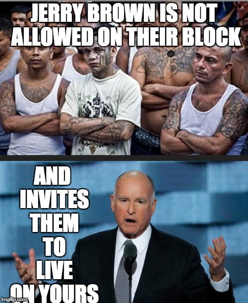 Jerry Brown, a fool if there ever was one | JERRY BROWN IS NOT ALLOWED ON THEIR BLOCK AND INVITES THEM TO LIVE ON YOURS | image tagged in santuarycity,california | made w/ Imgflip meme maker