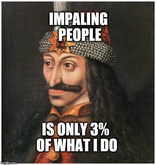 IMPALING PEOPLE IS ONLY 3% OF WHAT I DO | image tagged in vlad | made w/ Imgflip meme maker