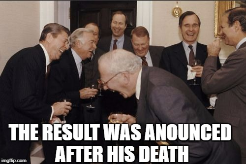 Laughing Men In Suits Meme | THE RESULT WAS ANOUNCED AFTER HIS DEATH | image tagged in memes,laughing men in suits | made w/ Imgflip meme maker