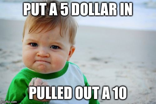 Success Kid Original Meme | PUT A 5 DOLLAR IN PULLED OUT A 10 | image tagged in memes,success kid original | made w/ Imgflip meme maker