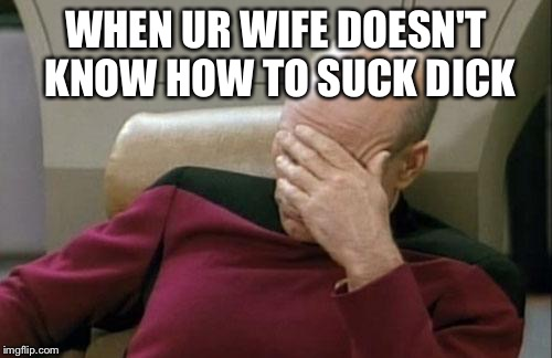 Captain Picard Facepalm Meme | WHEN UR WIFE DOESN'T KNOW HOW TO SUCK DICK | image tagged in memes,captain picard facepalm | made w/ Imgflip meme maker