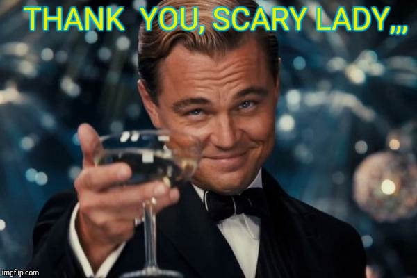 Leonardo Dicaprio Cheers Meme | THANK  YOU, SCARY LADY,,, | image tagged in memes,leonardo dicaprio cheers | made w/ Imgflip meme maker