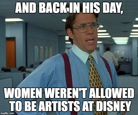 That Would Be Great Meme | AND BACK IN HIS DAY, WOMEN WEREN'T ALLOWED TO BE ARTISTS AT DISNEY | image tagged in memes,that would be great | made w/ Imgflip meme maker