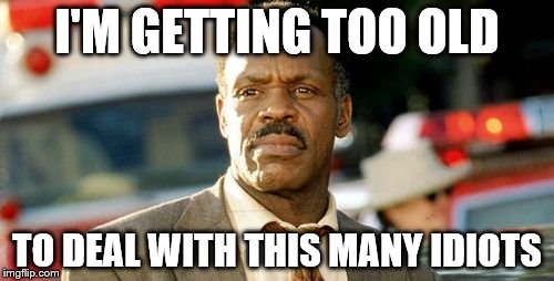 Lethal Weapon Danny Glover Meme | I'M GETTING TOO OLD TO DEAL WITH THIS MANY IDIOTS | image tagged in memes,lethal weapon danny glover | made w/ Imgflip meme maker