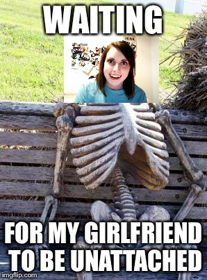 Overly Attached Girlfriend- It never ends | WAITING FOR MY GIRLFRIEND TO BE UNATTACHED | image tagged in memes,waiting skeleton | made w/ Imgflip meme maker