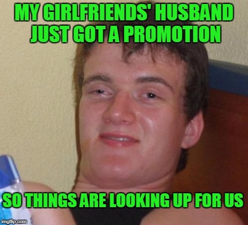 10 guy likes the finer things in life. | MY GIRLFRIENDS' HUSBAND JUST GOT A PROMOTION SO THINGS ARE LOOKING UP FOR US | image tagged in memes,10 guy | made w/ Imgflip meme maker