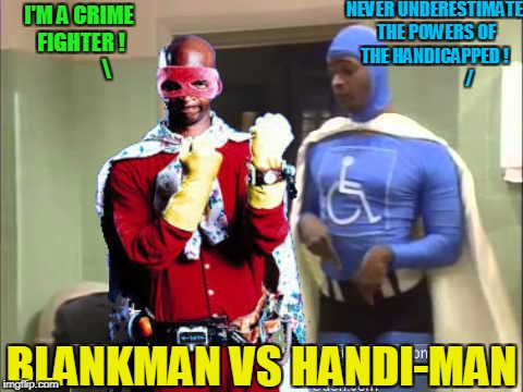 FRIENDS OR FOES?          Superhero Week, a Pipe_Picasso and Madolite event Nov 12-18th. | NEVER UNDERESTIMATE THE POWERS OF THE HANDICAPPED !                      / I'M A CRIME FIGHTER !              BLANKMAN VS HANDI-MAN | image tagged in memes,funny,superhero week,superheroes | made w/ Imgflip meme maker