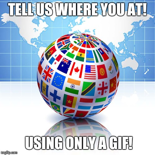 TELL US WHERE YOU AT! USING ONLY A GIF! | image tagged in where you at | made w/ Imgflip meme maker