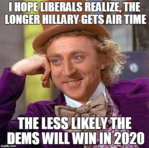 Creepy Condescending Wonka Meme | I HOPE LIBERALS REALIZE, THE LONGER HILLARY GETS AIR TIME THE LESS LIKELY THE DEMS WILL WIN IN 2020 | image tagged in memes,creepy condescending wonka | made w/ Imgflip meme maker