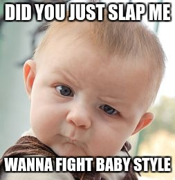 Skeptical Baby Meme | DID YOU JUST SLAP ME WANNA FIGHT BABY STYLE | image tagged in memes,skeptical baby | made w/ Imgflip meme maker