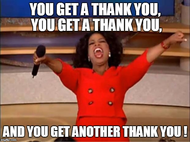 Oprah You Get A Meme | YOU GET A THANK YOU, YOU GET A THANK YOU, AND YOU GET ANOTHER THANK YOU ! | image tagged in memes,oprah you get a | made w/ Imgflip meme maker