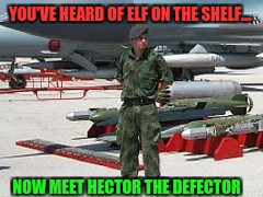 Elf on a shelf... And friends  | YOU'VE HEARD OF ELF ON THE SHELF... NOW MEET HECTOR THE DEFECTOR | image tagged in christmas,not sure if this is racist or not,lol anyway,alternative elf,elf on the shelf | made w/ Imgflip meme maker