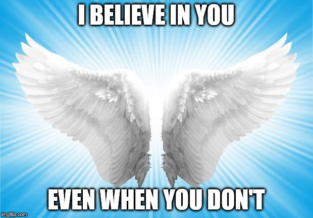 Angels | I BELIEVE IN YOU EVEN WHEN YOU DON'T | image tagged in angels | made w/ Imgflip meme maker