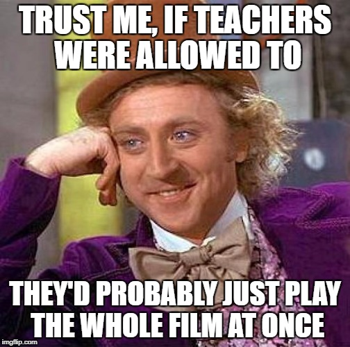 Creepy Condescending Wonka Meme | TRUST ME, IF TEACHERS WERE ALLOWED TO THEY'D PROBABLY JUST PLAY THE WHOLE FILM AT ONCE | image tagged in memes,creepy condescending wonka | made w/ Imgflip meme maker