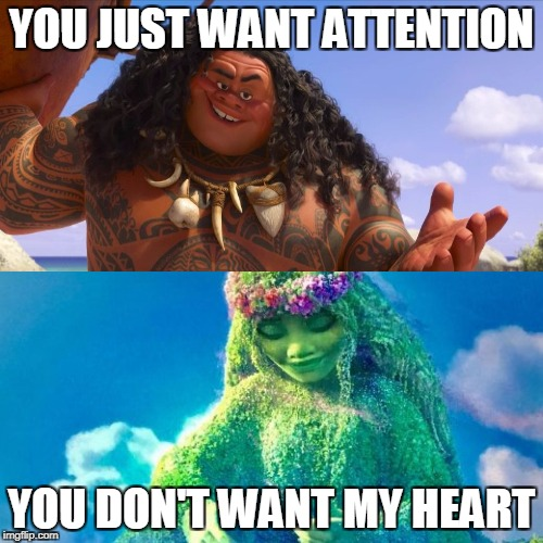 sorry if this is already a post | YOU JUST WANT ATTENTION YOU DON'T WANT MY HEART | image tagged in moana | made w/ Imgflip meme maker