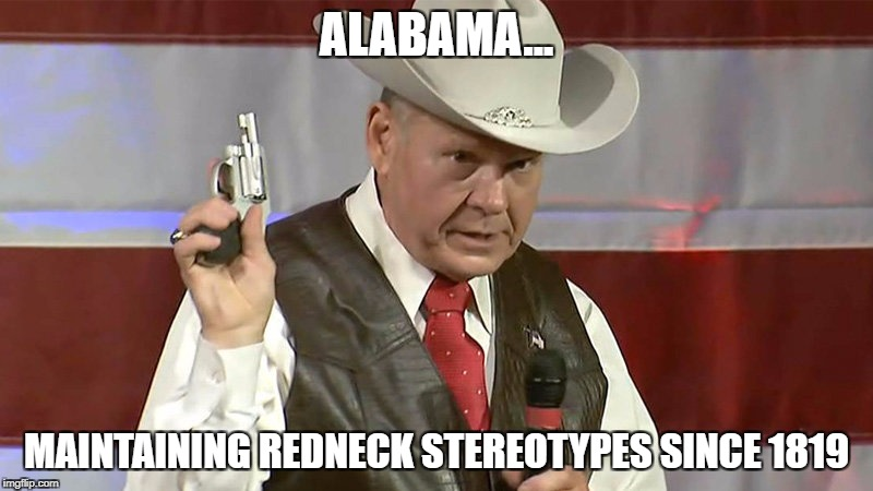 ALABAMA... MAINTAINING REDNECK STEREOTYPES SINCE 1819 | image tagged in roy moore | made w/ Imgflip meme maker