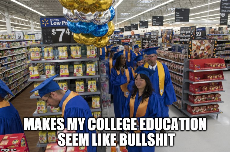 MAKES MY COLLEGE EDUCATION SEEM LIKE BULLSHIT | image tagged in walmart | made w/ Imgflip meme maker
